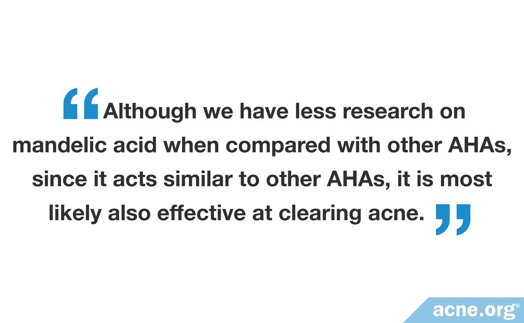 Although we have less research on mandelic acid when compared with other AHAs, since it acts similar to other AHAs, it is most likely also effective at clearing acne.